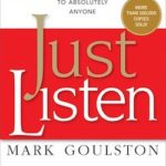 Just Listen: Discover the Secret to Getting Through to Absolutely Anyone by Mark Goulston